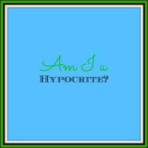 Am I a Hypocrite